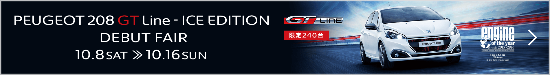 PEUGEOT 208 GT Line - ICE EDITION DEBUT FAIR 10.8 SAT » 10.16 SUN 詳しくはこちら>