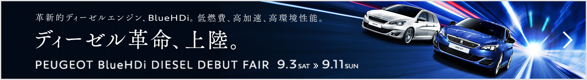 革新的ディーゼルエンジン、BlueHDi。低燃費、高加速、高環境性能。ディーゼル革命、上陸。PEUGEOT Blue HDi DIESEL DEBUT FAIR 9.3 SAT » 9.11 SUN  詳しくはこちら>