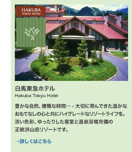 白馬東急ホテル Hakuba Tokyu Hotel 豊かな自然、優雅な時間…大切に育んできた温かなおもてなしの心と共にハイグレードなリゾートライフを。淡い色彩、ゆったりした客室と温泉浴場完備の正統派山岳リゾートです。