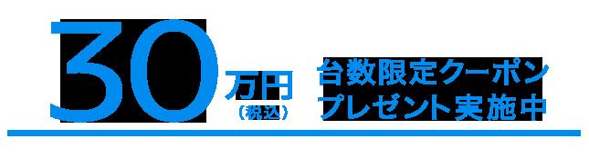 30万円(税込)台数限定クーポンプレゼント実施中