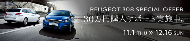 PEUGEOT 308 SPECIAL OFFER 30万円購入サポート実施中。11.1 THU >> 12.16 SUN