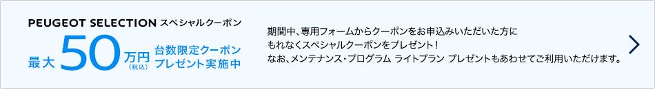 PEUGEOT SELECTION スペシャルクーポン 最大50万円(税込)台数限定クーポンプレゼント実施中