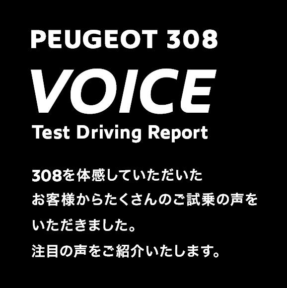 PEUGEOT 308 VOICE | Test Driving Report | 308を体感していただいたお客様からたくさんのご試乗の声をいただきました。注目の声をご紹介いたします。