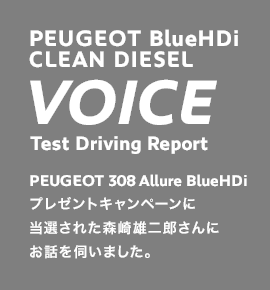 PEUGEOT BlueHDi CLEAN DIESEL VOICE | Test Driving Report | PEUGEOT 308 Allure BlueHDi プレゼントキャンペーンに当選された森崎雄二郎さんにお話を伺いました。